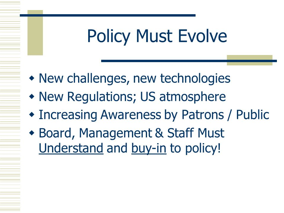 Policy Must Evolve New challenges, new technologies New Regulations; US atmosphere Increasing Awareness by Patrons / Public Board, Management & Staff