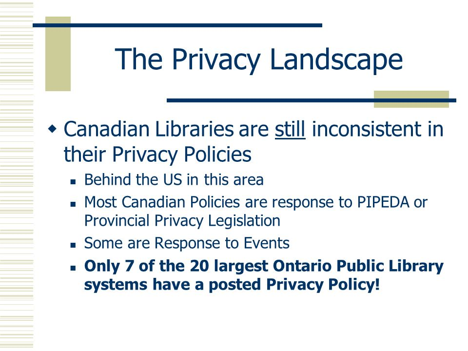 The Privacy Landscape Canadian Libraries are still inconsistent in their Privacy Policies Behind the US in this area Most Canadian Policies are respon