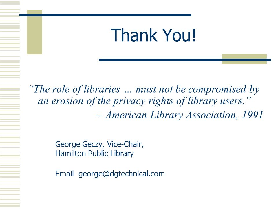 Thank You! The role of libraries … must not be compromised by an erosion of the privacy rights of library users. -- American Library Association, 1991