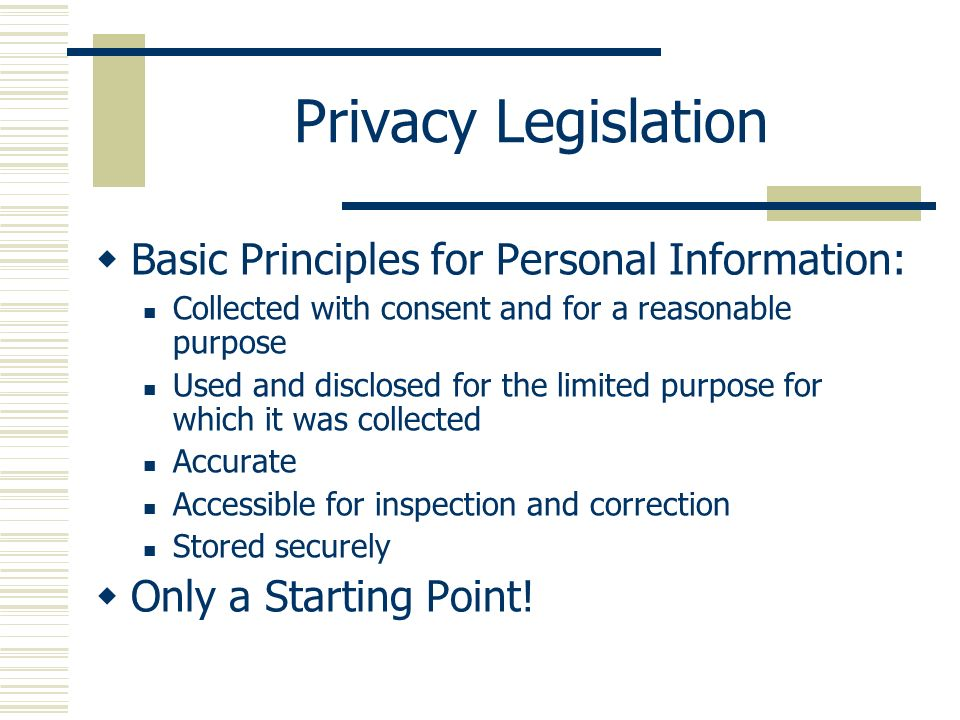 Privacy Legislation Basic Principles for Personal Information: Collected with consent and for a reasonable purpose Used and disclosed for the limited