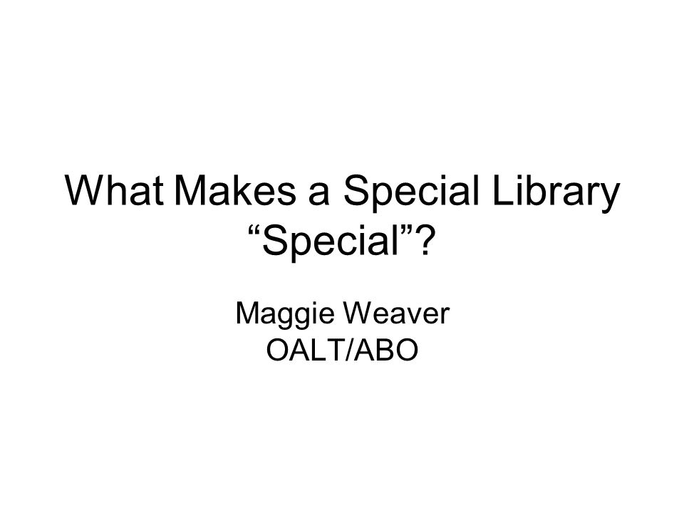 What Makes a Special Library Special Maggie Weaver OALT/ABO