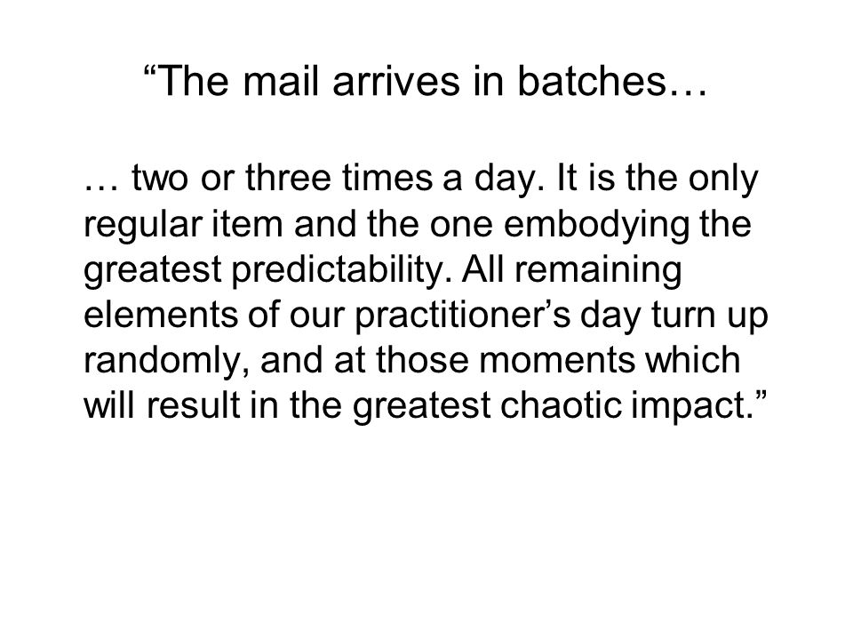 The mail arrives in batches… … two or three times a day. It is the only regular item and the one embodying the greatest predictability. All remaining