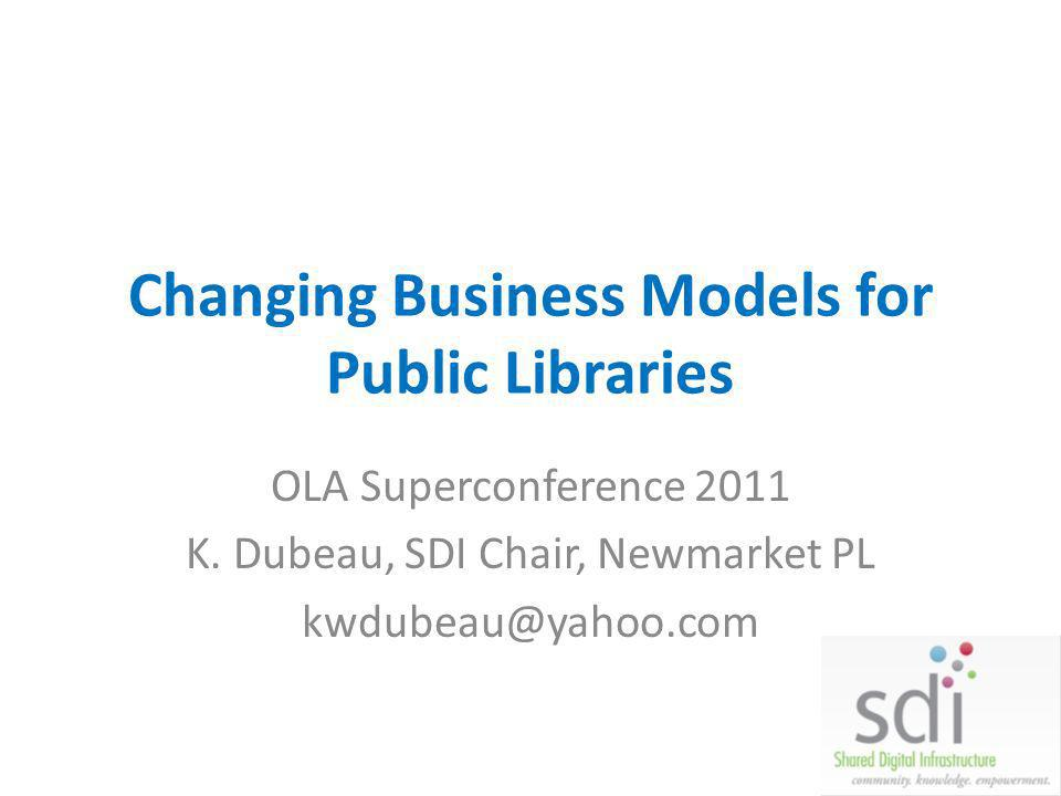 Changing Business Models for Public Libraries OLA Superconference 2011 K. Dubeau, SDI Chair, Newmarket PL kwdubeau@yahoo.com