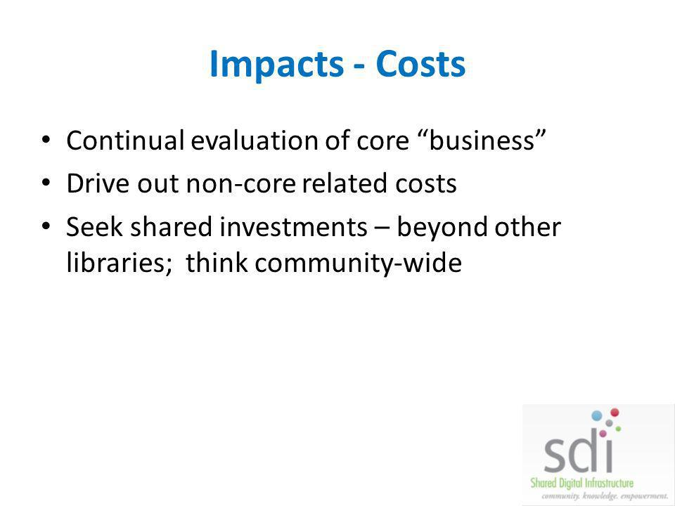 Impacts - Costs Continual evaluation of core business Drive out non-core related costs Seek shared investments – beyond other libraries; think communi