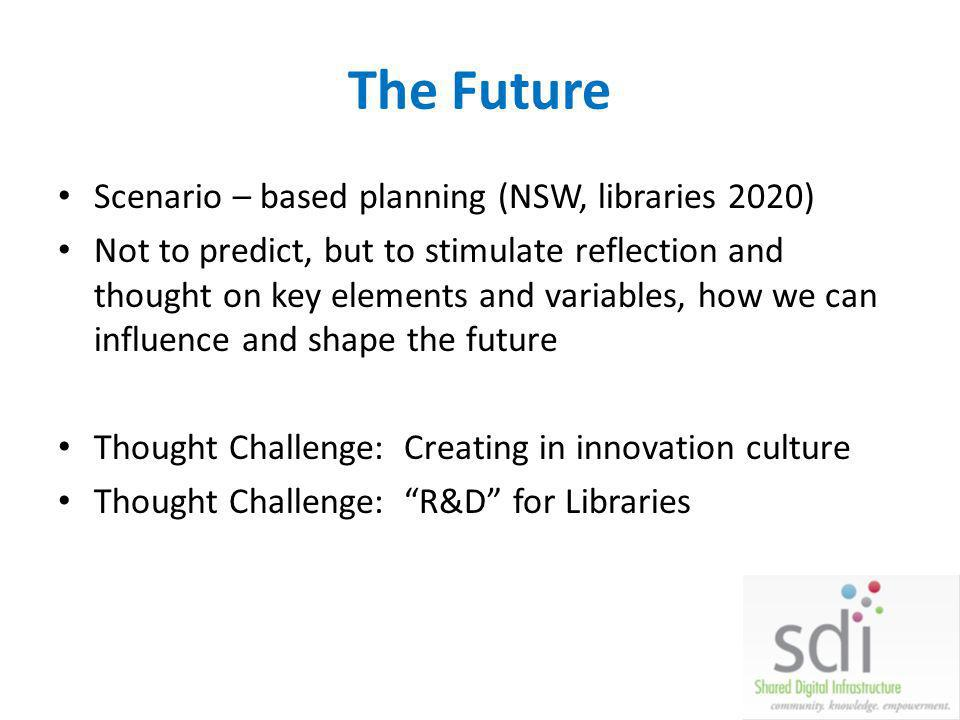 The Future Scenario – based planning (NSW, libraries 2020) Not to predict, but to stimulate reflection and thought on key elements and variables, how