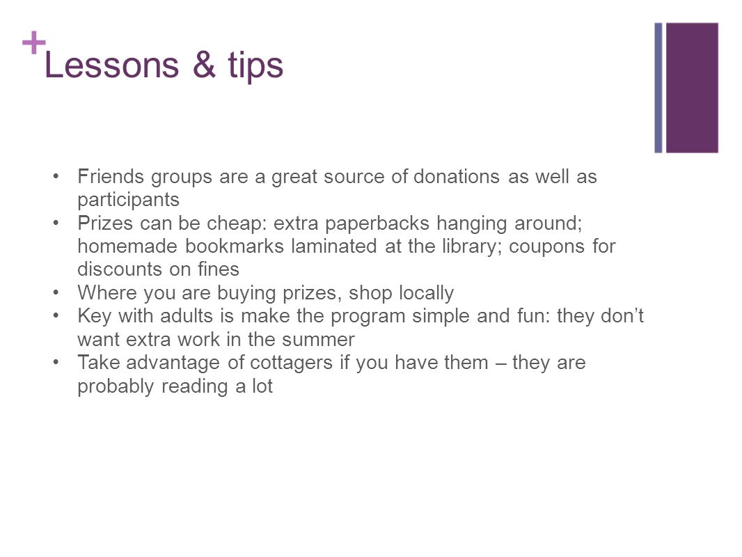 Lessons & tips Friends groups are a great source of donations as well as participants Prizes can be cheap: extra paperbacks hanging around; homemade bookmarks laminated at the library; coupons for discounts on fines Where you are buying prizes, shop locally Key with adults is make the program simple and fun: they dont want extra work in the summer Take advantage of cottagers if you have them – they are probably reading a lot
