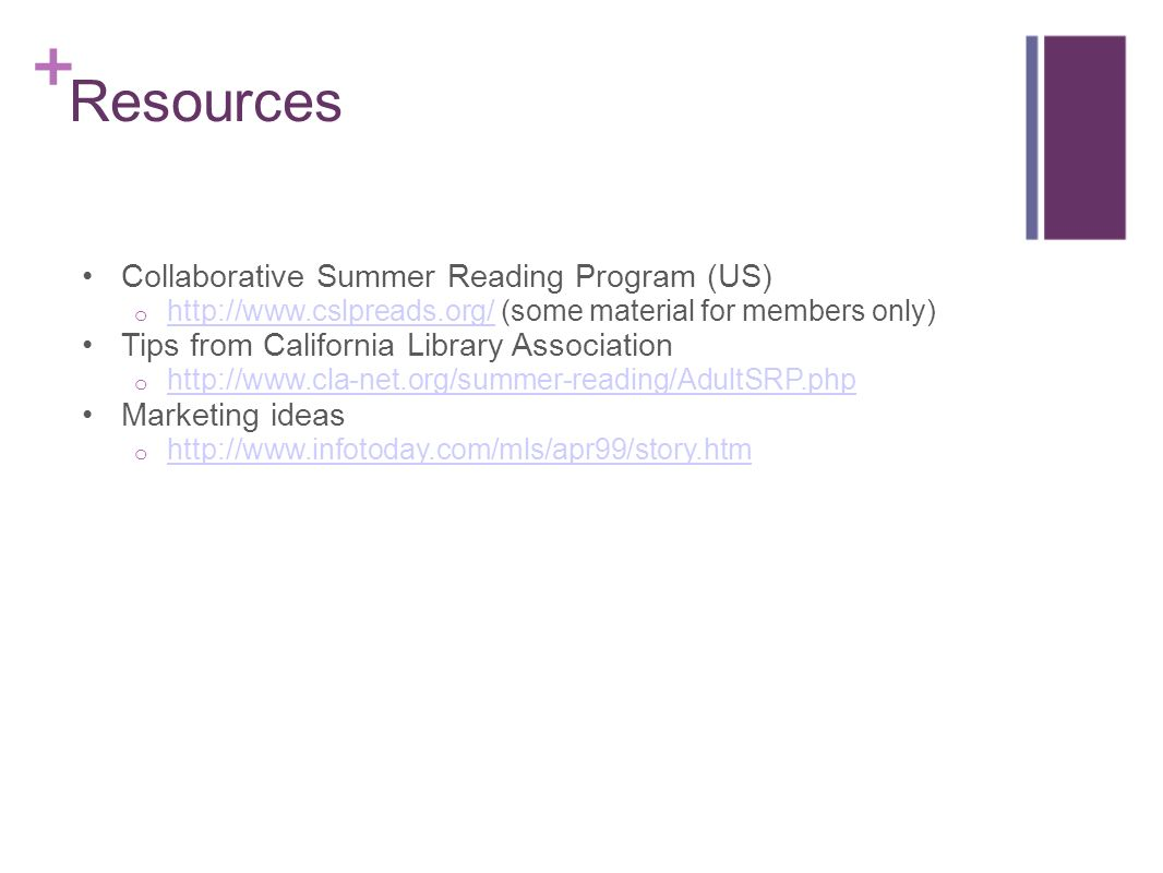 Resources Collaborative Summer Reading Program (US) o http://www.cslpreads.org/ (some material for members only) http://www.cslpreads.org/ Tips from California Library Association o http://www.cla-net.org/summer-reading/AdultSRP.php http://www.cla-net.org/summer-reading/AdultSRP.php Marketing ideas o http://www.infotoday.com/mls/apr99/story.htm http://www.infotoday.com/mls/apr99/story.htm