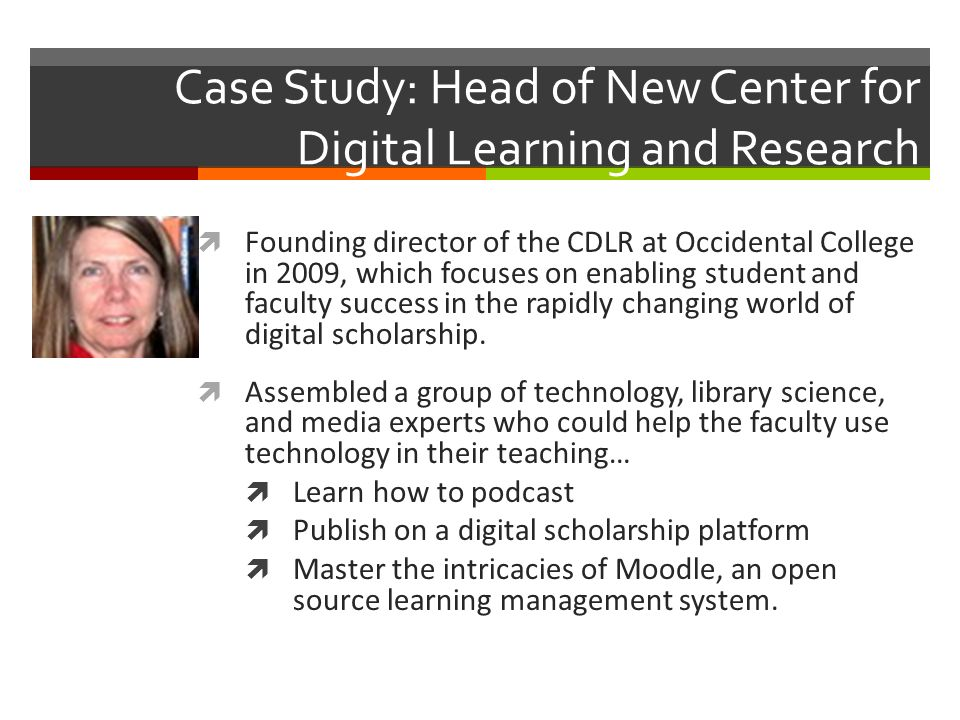 Case Study: Head of New Center for Digital Learning and Research Founding director of the CDLR at Occidental College in 2009, which focuses on enabling student and faculty success in the rapidly changing world of digital scholarship.