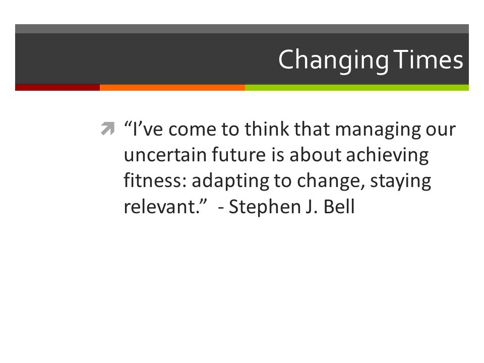 Changing Times Ive come to think that managing our uncertain future is about achieving fitness: adapting to change, staying relevant. - Stephen J. Bel