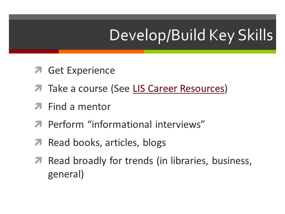 Develop/Build Key Skills Get Experience Take a course (See LIS Career Resources)LIS Career Resources Find a mentor Perform informational interviews Read books, articles, blogs Read broadly for trends (in libraries, business, general)