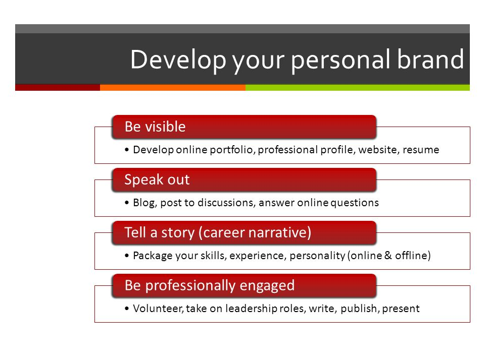 Develop your personal brand Develop online portfolio, professional profile, website, resume Be visible Blog, post to discussions, answer online questions Speak out Package your skills, experience, personality (online & offline) Tell a story (career narrative) Volunteer, take on leadership roles, write, publish, present Be professionally engaged