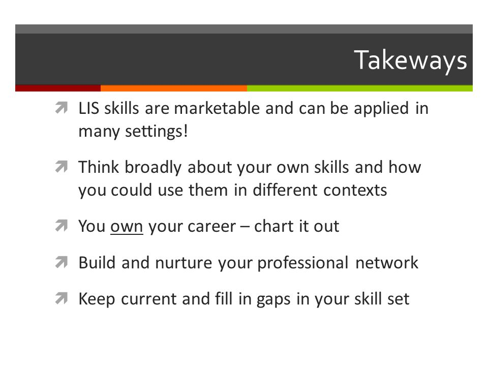 Takeways LIS skills are marketable and can be applied in many settings! Think broadly about your own skills and how you could use them in different co