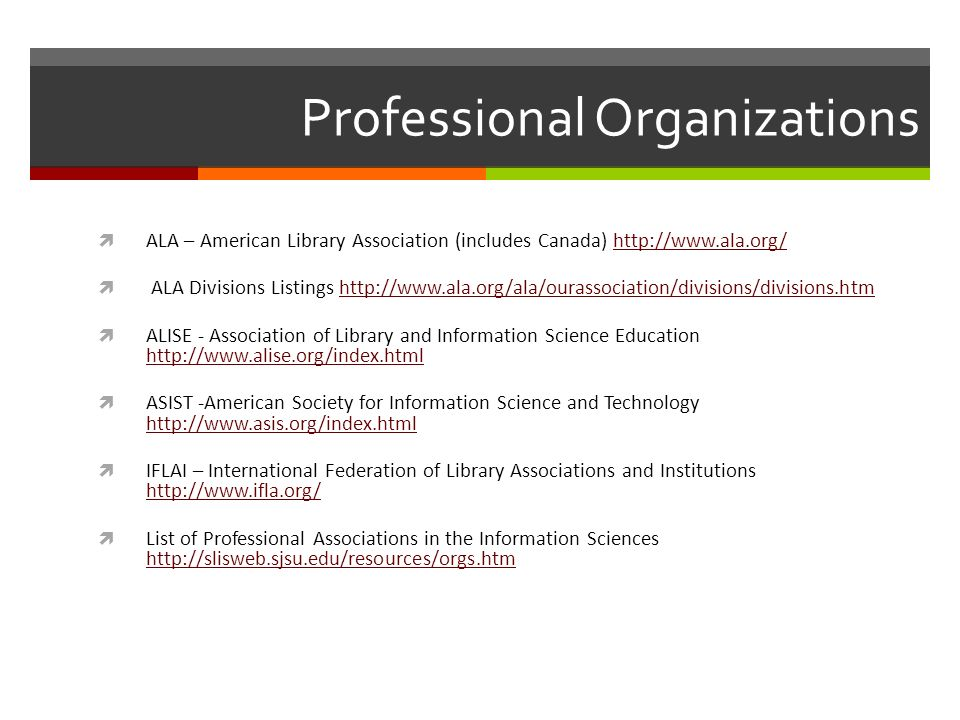 Professional Organizations ALA – American Library Association (includes Canada)   ALA Divisions Listings   ALISE - Association of Library and Information Science Education     ASIST -American Society for Information Science and Technology     IFLAI – International Federation of Library Associations and Institutions     List of Professional Associations in the Information Sciences