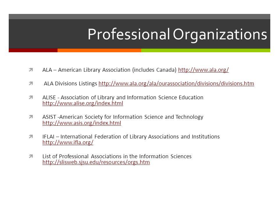 Professional Organizations ALA – American Library Association (includes Canada) http://www.ala.org/http://www.ala.org/ ALA Divisions Listings http://www.ala.org/ala/ourassociation/divisions/divisions.htmhttp://www.ala.org/ala/ourassociation/divisions/divisions.htm ALISE - Association of Library and Information Science Education http://www.alise.org/index.html http://www.alise.org/index.html ASIST -American Society for Information Science and Technology http://www.asis.org/index.html http://www.asis.org/index.html IFLAI – International Federation of Library Associations and Institutions http://www.ifla.org/ http://www.ifla.org/ List of Professional Associations in the Information Sciences http://slisweb.sjsu.edu/resources/orgs.htm http://slisweb.sjsu.edu/resources/orgs.htm