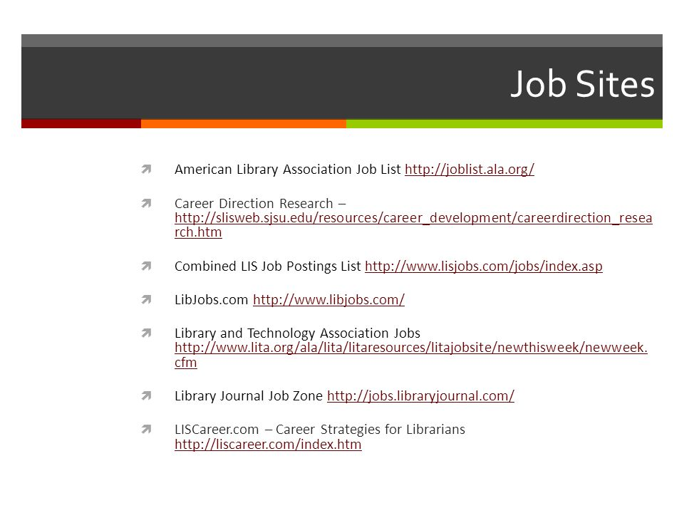 Job Sites American Library Association Job List http://joblist.ala.org/http://joblist.ala.org/ Career Direction Research – http://slisweb.sjsu.edu/res
