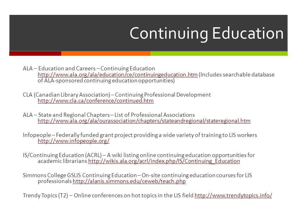Continuing Education ALA – Education and Careers – Continuing Education http://www.ala.org/ala/education/ce/continuingeducation.htm (Includes searchab