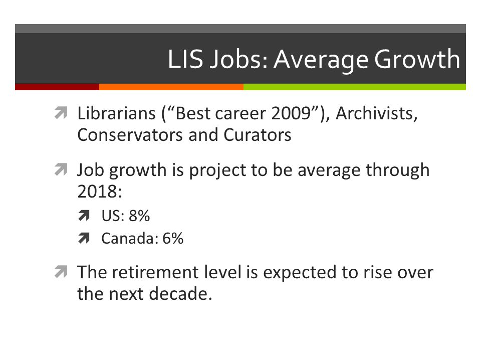 LIS Jobs: Average Growth Librarians (Best career 2009), Archivists, Conservators and Curators Job growth is project to be average through 2018: US: 8% Canada: 6% The retirement level is expected to rise over the next decade.