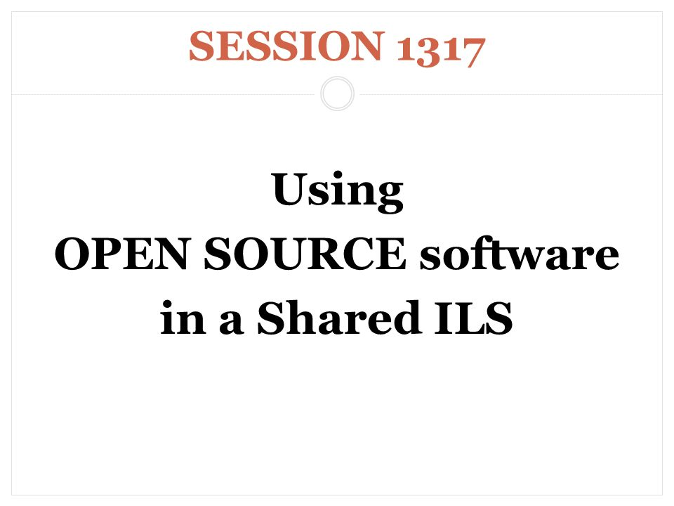 SESSION 1317 Using OPEN SOURCE software in a Shared ILS
