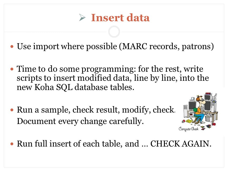 Insert data Use import where possible (MARC records, patrons) Time to do some programming: for the rest, write scripts to insert modified data, line by line, into the new Koha SQL database tables.