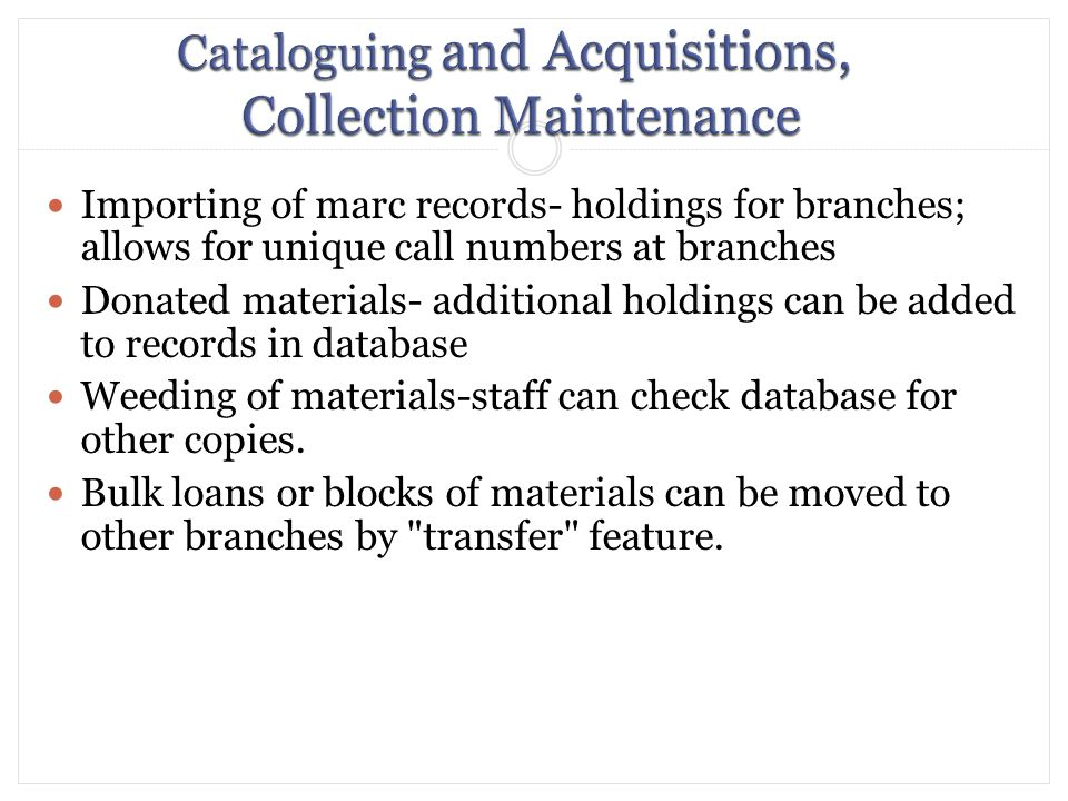 Importing of marc records- holdings for branches; allows for unique call numbers at branches Donated materials- additional holdings can be added to records in database Weeding of materials-staff can check database for other copies.