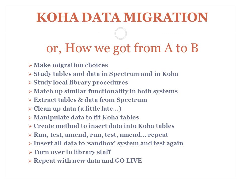Make migration choices Study tables and data in Spectrum and in Koha Study local library procedures Match up similar functionality in both systems Extract tables & data from Spectrum Clean up data (a little late…) Manipulate data to fit Koha tables Create method to insert data into Koha tables Run, test, amend, run, test, amend… repeat Insert all data to sandbox system and test again Turn over to library staff Repeat with new data and GO LIVE KOHA DATA MIGRATION or, How we got from A to B