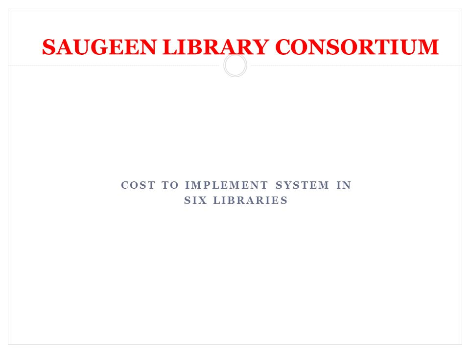 COST TO IMPLEMENT SYSTEM IN SIX LIBRARIES SAUGEEN LIBRARY CONSORTIUM
