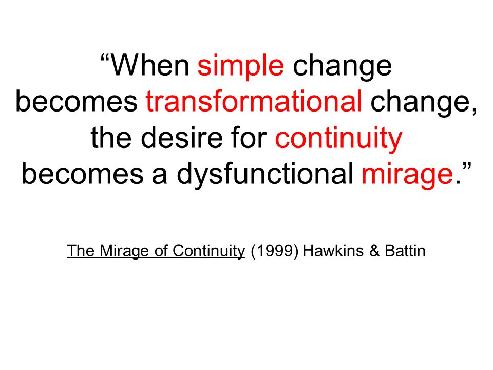 When simple change becomes transformational change, the desire for continuity becomes a dysfunctional mirage. The Mirage of Continuity (1999) Hawkins