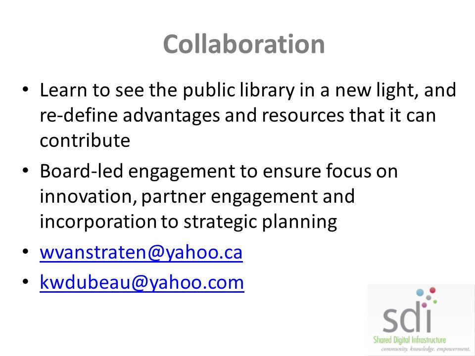Collaboration Learn to see the public library in a new light, and re-define advantages and resources that it can contribute Board-led engagement to en