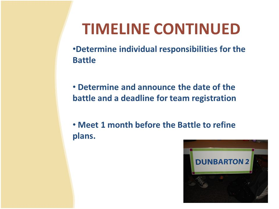 TIMELINE CONTINUED Determine individual responsibilities for the Battle Determine and announce the date of the battle and a deadline for team registra