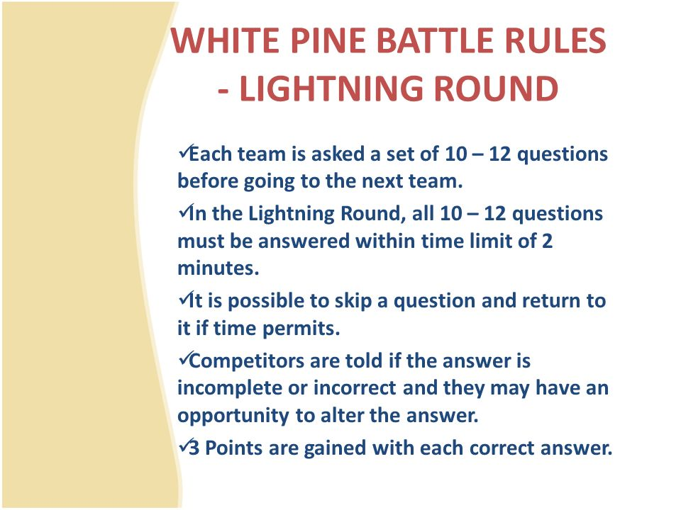 WHITE PINE BATTLE RULES - LIGHTNING ROUND Each team is asked a set of 10 – 12 questions before going to the next team.