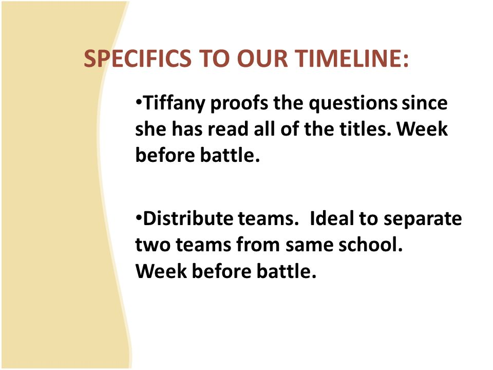 SPECIFICS TO OUR TIMELINE: Tiffany proofs the questions since she has read all of the titles. Week before battle. Distribute teams. Ideal to separate