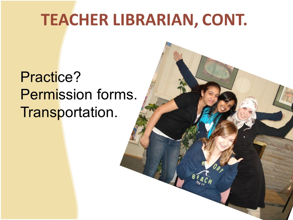 TEACHER LIBRARIAN, CONT. Practice? Permission forms. Transportation.