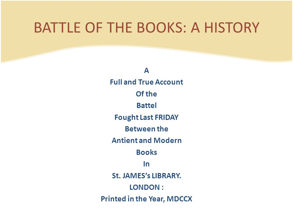 A Full and True Account Of the Battel Fought Last FRIDAY Between the Antient and Modern Books In St. JAMESs LIBRARY. LONDON : Printed in the Year, MDC
