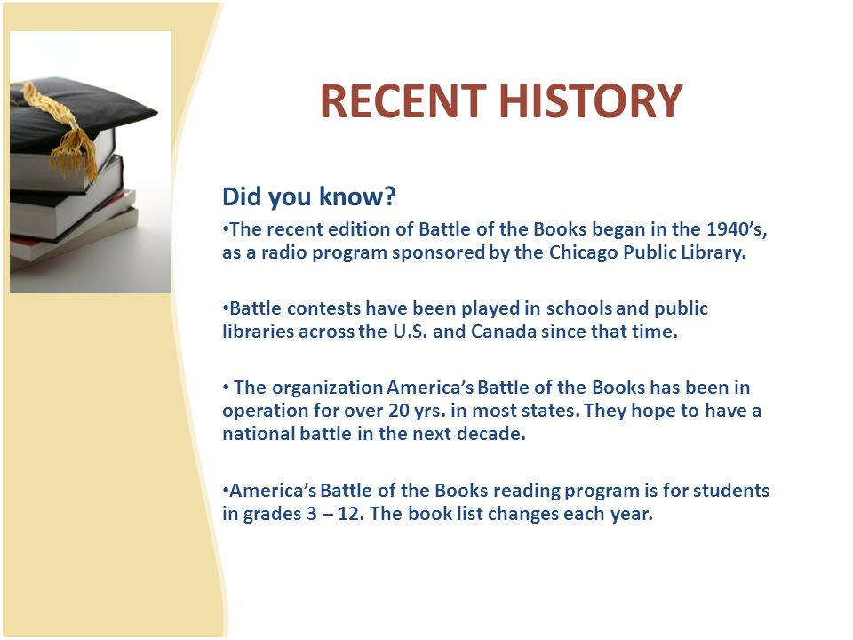 RECENT HISTORY Did you know? The recent edition of Battle of the Books began in the 1940s, as a radio program sponsored by the Chicago Public Library.