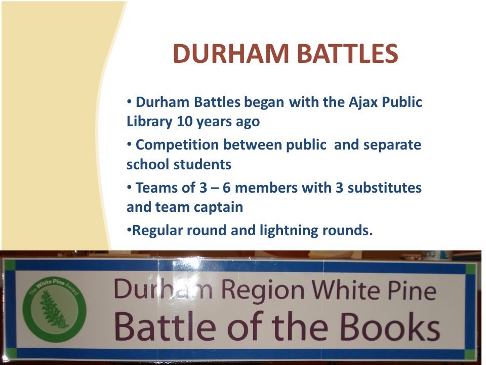 DURHAM BATTLES Durham Battles began with the Ajax Public Library 10 years ago Competition between public and separate school students Teams of 3 – 6 m