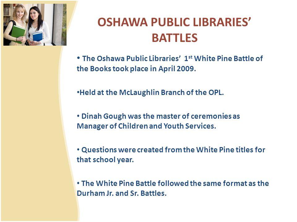 OSHAWA PUBLIC LIBRARIES BATTLES The Oshawa Public Libraries 1 st White Pine Battle of the Books took place in April 2009.