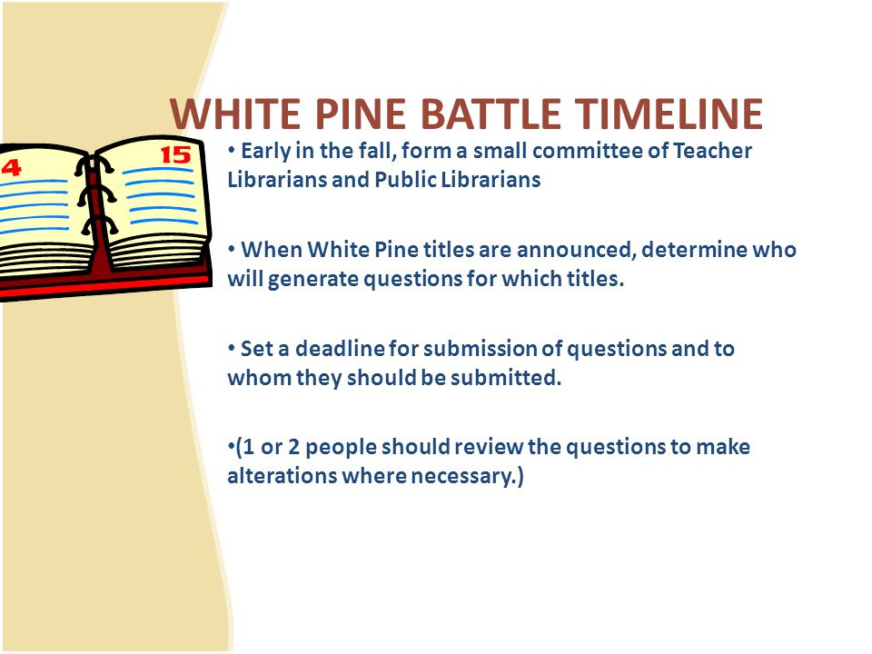 WHITE PINE BATTLE TIMELINE Early in the fall, form a small committee of Teacher Librarians and Public Librarians When White Pine titles are announced, determine who will generate questions for which titles.