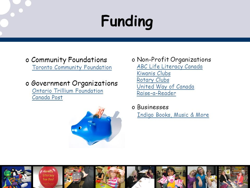 Funding o Community Foundations Toronto Community Foundation o Government Organizations Ontario Trillium Foundation Canada Post o Non-Profit Organizations ABC Life Literacy Canada Kiwanis Clubs Rotary Clubs United Way of Canada Raise-a-Reader o Businesses Indigo Books, Music & More