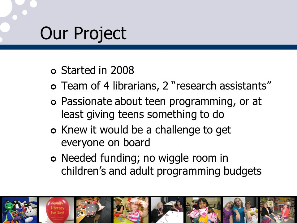 Our Project Started in 2008 Team of 4 librarians, 2 research assistants Passionate about teen programming, or at least giving teens something to do Kn