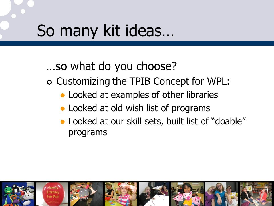 So many kit ideas… …so what do you choose? Customizing the TPIB Concept for WPL: Looked at examples of other libraries Looked at old wish list of prog