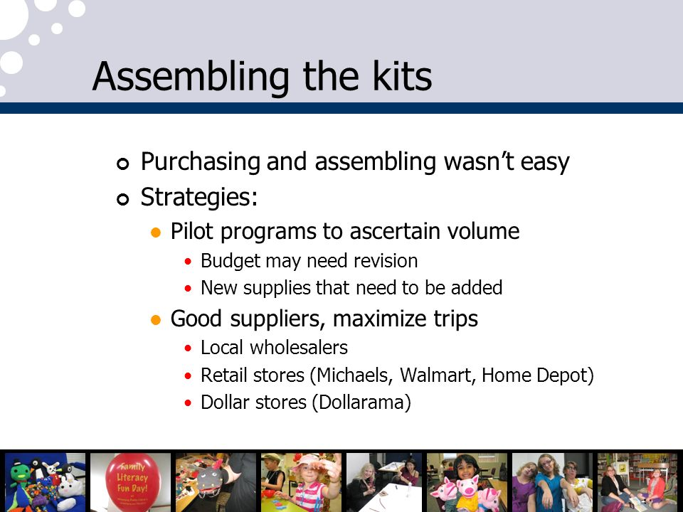Assembling the kits Purchasing and assembling wasnt easy Strategies: Pilot programs to ascertain volume Budget may need revision New supplies that nee