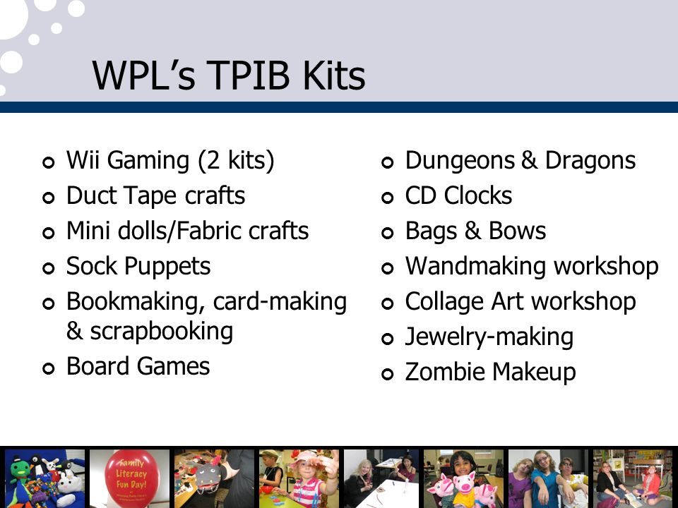 WPLs TPIB Kits Wii Gaming (2 kits) Duct Tape crafts Mini dolls/Fabric crafts Sock Puppets Bookmaking, card-making & scrapbooking Board Games Dungeons & Dragons CD Clocks Bags & Bows Wandmaking workshop Collage Art workshop Jewelry-making Zombie Makeup