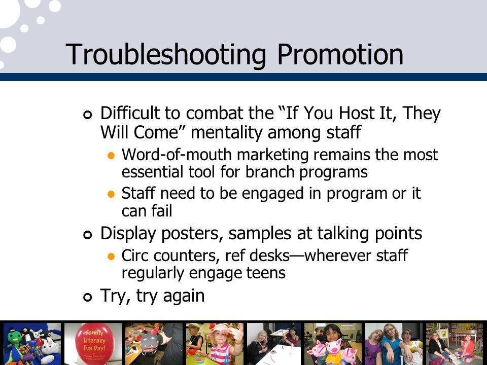 Troubleshooting Promotion Difficult to combat the If You Host It, They Will Come mentality among staff Word-of-mouth marketing remains the most essential tool for branch programs Staff need to be engaged in program or it can fail Display posters, samples at talking points Circ counters, ref deskswherever staff regularly engage teens Try, try again