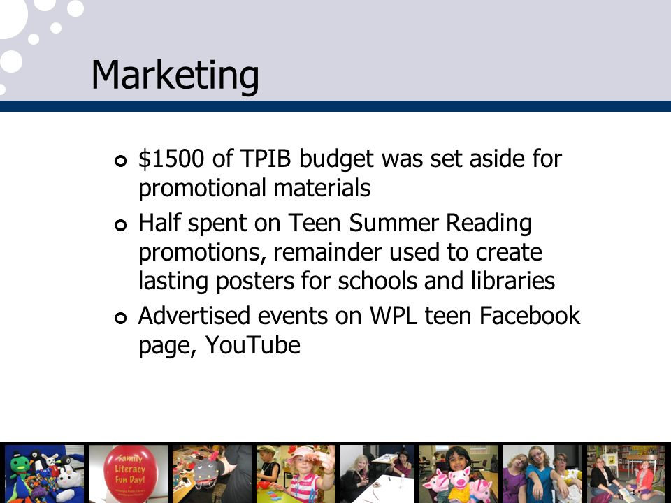Marketing $1500 of TPIB budget was set aside for promotional materials Half spent on Teen Summer Reading promotions, remainder used to create lasting