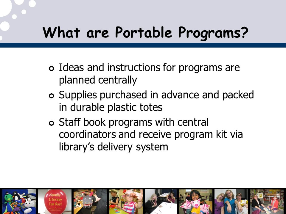 Ideas and instructions for programs are planned centrally Supplies purchased in advance and packed in durable plastic totes Staff book programs with central coordinators and receive program kit via librarys delivery system What are Portable Programs?
