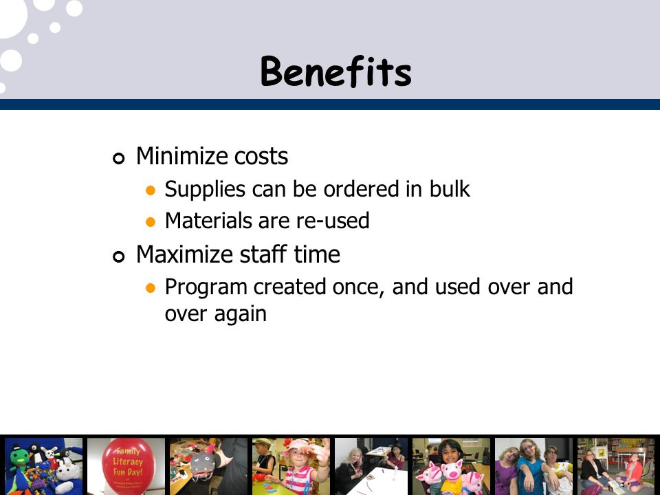 Minimize costs Supplies can be ordered in bulk Materials are re-used Maximize staff time Program created once, and used over and over again Benefits