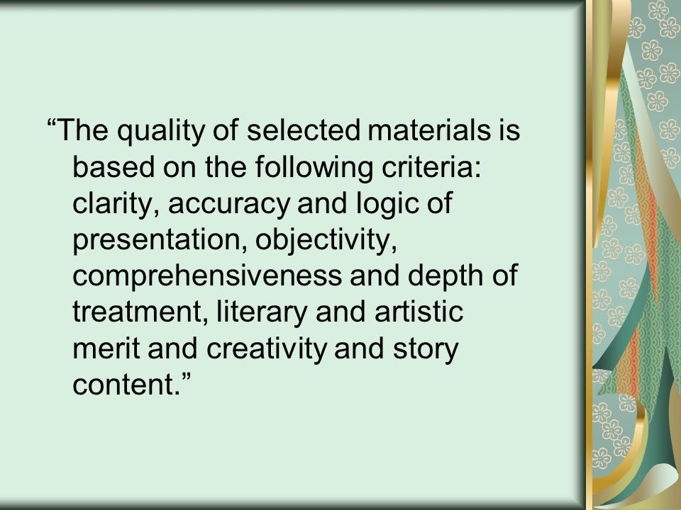 The quality of selected materials is based on the following criteria: clarity, accuracy and logic of presentation, objectivity, comprehensiveness and depth of treatment, literary and artistic merit and creativity and story content.