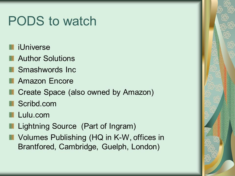 PODS to watch iUniverse Author Solutions Smashwords Inc Amazon Encore Create Space (also owned by Amazon) Scribd.com Lulu.com Lightning Source (Part of Ingram) Volumes Publishing (HQ in K-W, offices in Brantfored, Cambridge, Guelph, London)