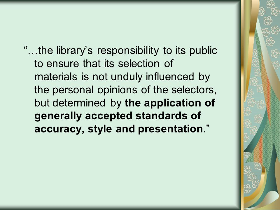 …the librarys responsibility to its public to ensure that its selection of materials is not unduly influenced by the personal opinions of the selectors, but determined by the application of generally accepted standards of accuracy, style and presentation.