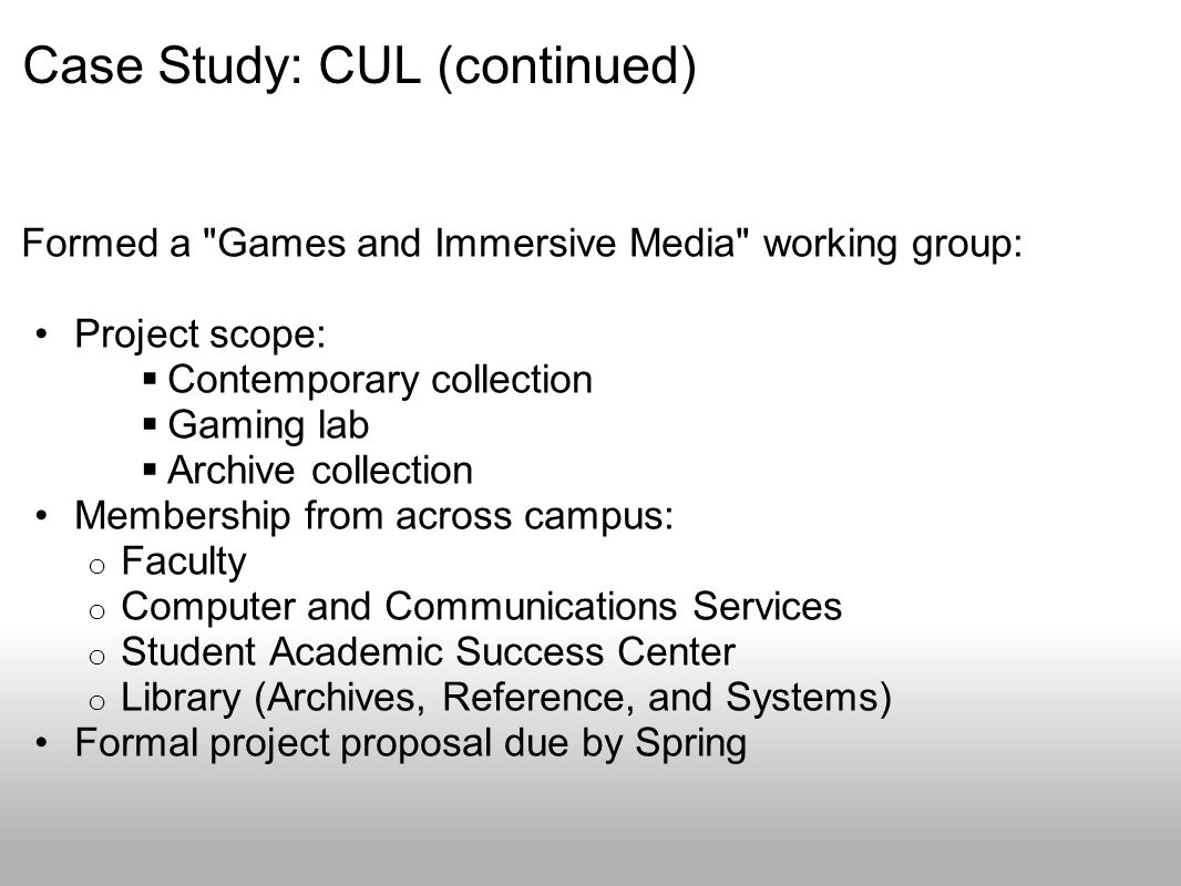 Case Study: CUL (continued) Formed a Games and Immersive Media working group: Project scope: Contemporary collection Gaming lab Archive collection Membership from across campus: o Faculty o Computer and Communications Services o Student Academic Success Center o Library (Archives, Reference, and Systems) Formal project proposal due by Spring